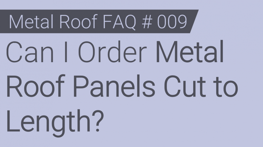FAQ # 009 - Can I Order Metal Roof Panels Cut to Length?